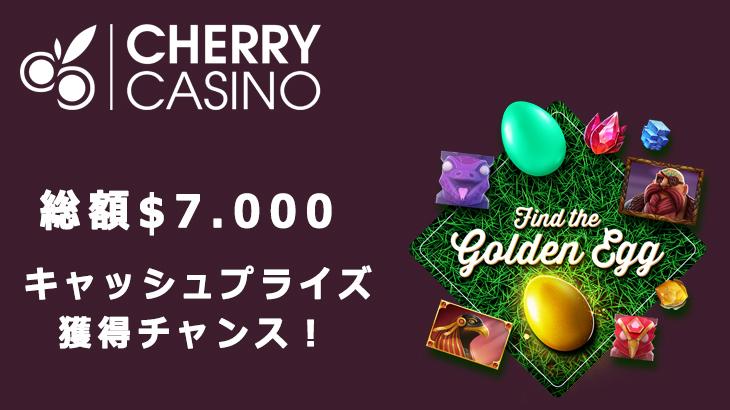 【チェリーカジノ】総額$7,000!金の卵を見つけてキャッシュプライズを手に入れよう
