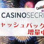 【カジノシークレット】満員御礼$100貰える!サイト限定キャッシュバックボーナス増量!