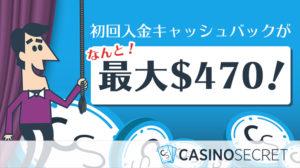 【カジノシークレット】初回入金キャッシュバック最大額大幅値上げ!登録するなら今がお得!