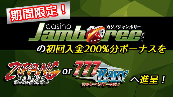 【カジノジャンボリー】初回入金分200%!ジパングカジノorラッキーベイビーカジノへボーナスキャンペーン開催