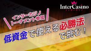 【インターカジノ】低資金で使える必勝法でトーナメントに殴り込み!