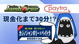【カジノジャンボリー】申請から現金化まで30分!入出金は『ペイトラ×ジャンボリー』の組み合わせが最強!