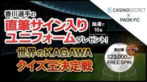 【カジノシークレット】香川真司選手の直筆サイン入りユニフォーム&フリースピンプレゼント!『世界のKAGAWAクイズ王決定戦』を開催中