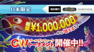 【ジョイカジノ・カジノエックス・ボンズカジノ】日本限定!総額1,000,000円~の『ゴールデンウイーク・トーナメント』開催中!